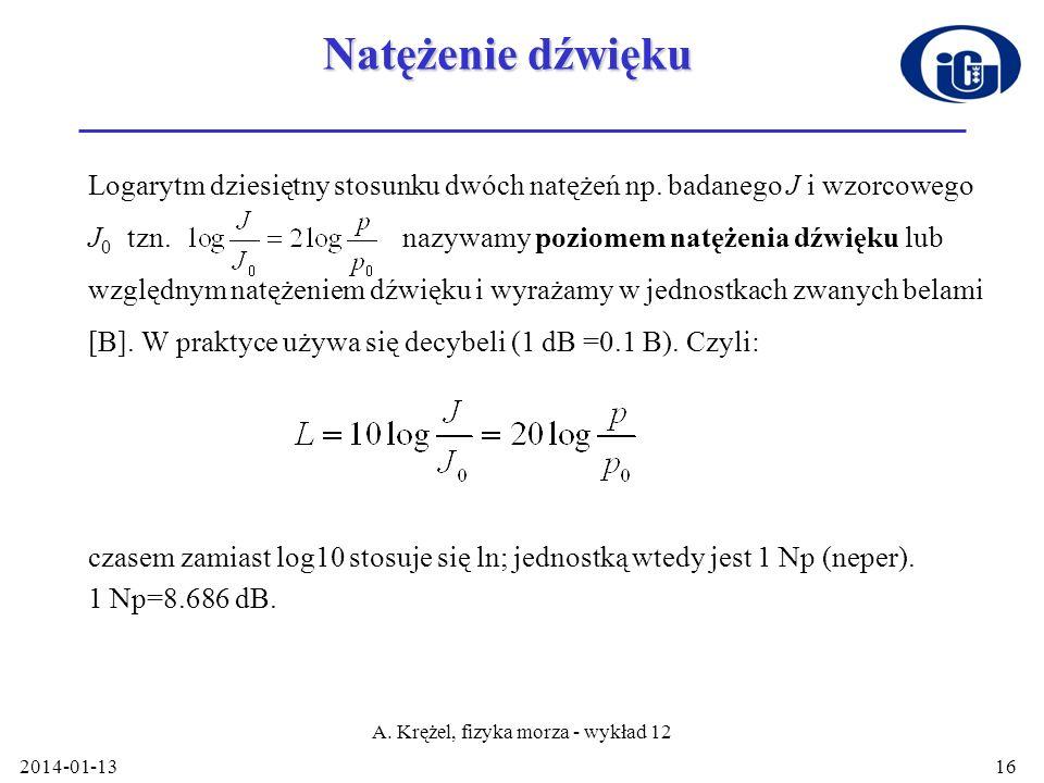 2014-01-13 A. Krężel, fizyka morza - wykład 12 16 Natężenie dźwięku Logarytm dziesiętny stosunku dwóch natężeń np. badanego J i wzorcowego J 0 tzn. na