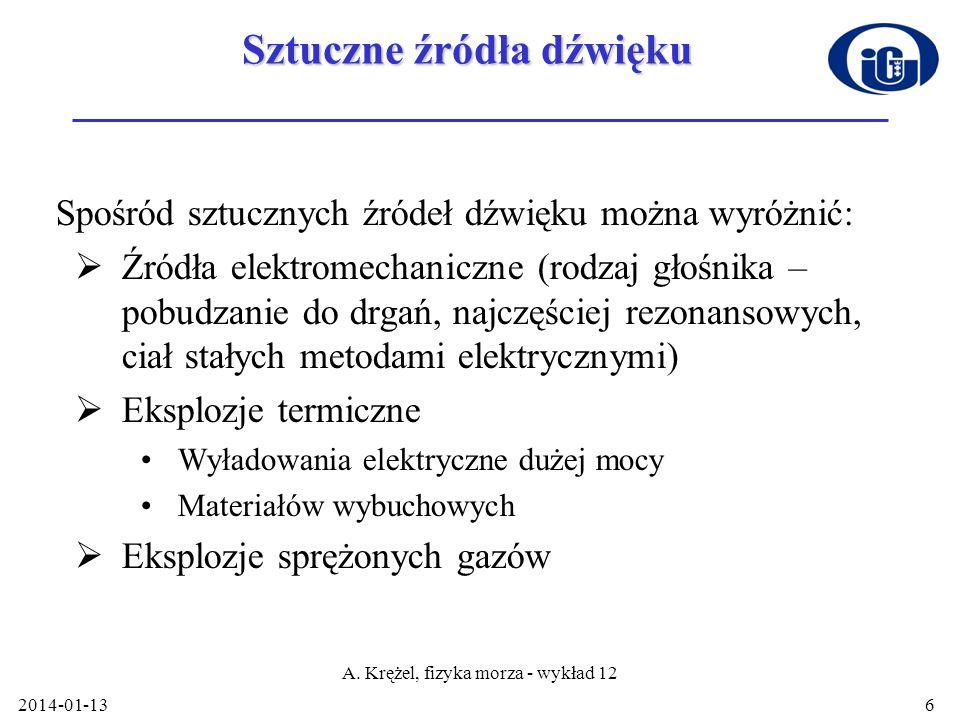 2014-01-13 A. Krężel, fizyka morza - wykład 12 6 Sztuczne źródła dźwięku Spośród sztucznych źródeł dźwięku można wyróżnić: Źródła elektromechaniczne (