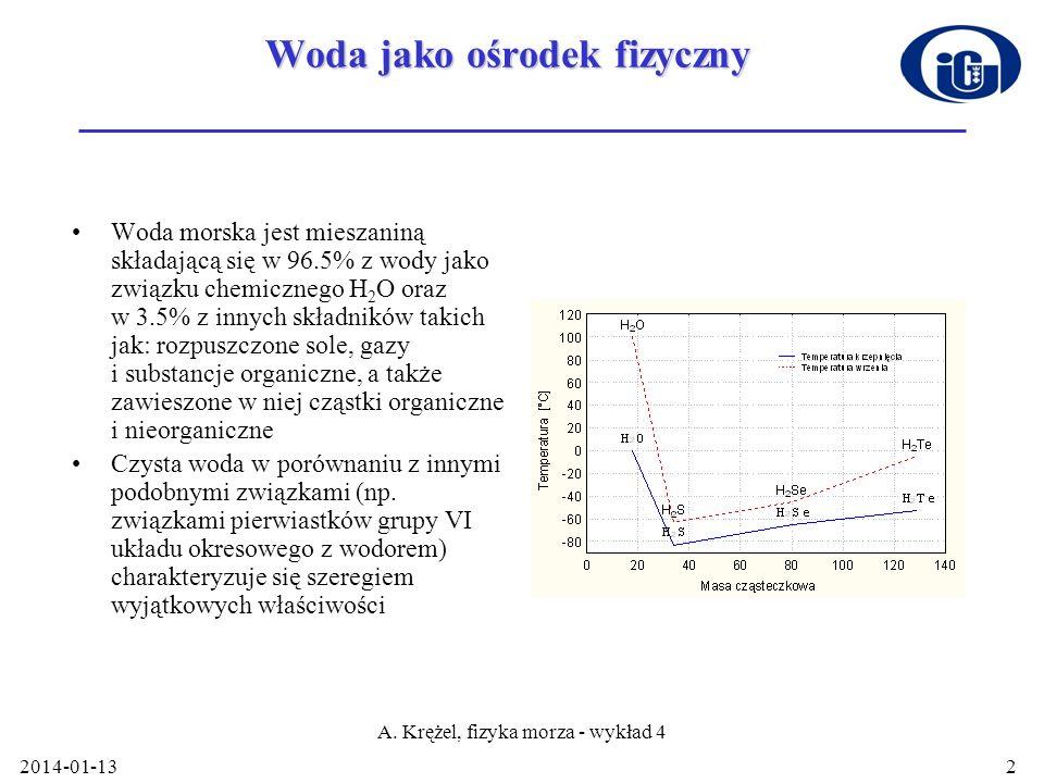 2014-01-13 A. Krężel, fizyka morza - wykład 4 2 Woda jako ośrodek fizyczny Woda morska jest mieszaniną składającą się w 96.5% z wody jako związku chem
