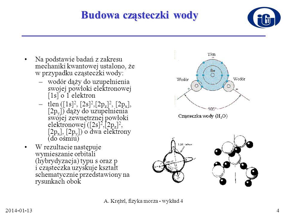 2014-01-13 A. Krężel, fizyka morza - wykład 4 4 Budowa cząsteczki wody Na podstawie badań z zakresu mechaniki kwantowej ustalono, że w przypadku cząst