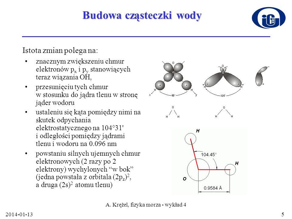 2014-01-13 A. Krężel, fizyka morza - wykład 4 5 Budowa cząsteczki wody znacznym zwiększeniu chmur elektronów p x i p y stanowiących teraz wiązania OH,