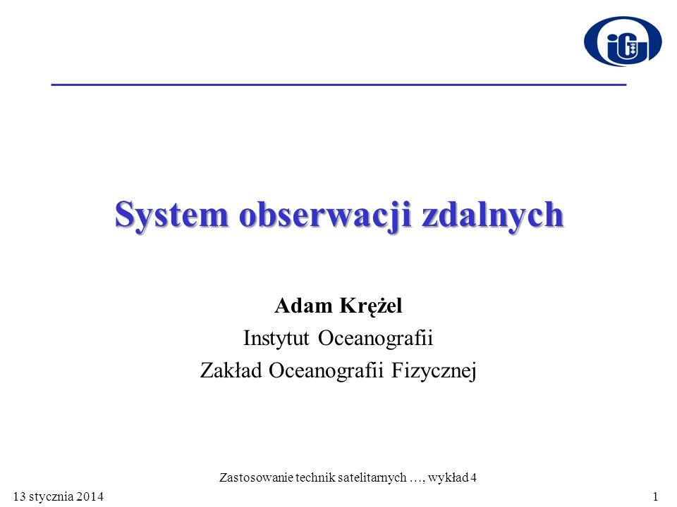 System obserwacji zdalnych Adam Krężel Instytut Oceanografii Zakład Oceanografii Fizycznej Zastosowanie technik satelitarnych …, wykład 4 113 stycznia 2014