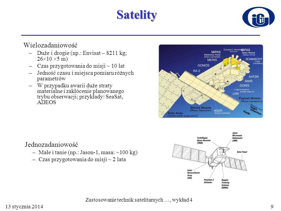 Satelity Wielozadaniowość –Duże i drogie (np.: Envisat – 8211 kg; 26 10 5 m) –Czas przygotowania do misji ~ 10 lat –Jedność czasu i miejsca pomiaru różnych parametrów –W przypadku awarii duże straty materialne i zakłócenie planowanego trybu obserwacji; przykłady: SeaSat, ADEOS Jednozadaniowość –Małe i tanie (np.: Jason-1, masa: ~100 kg) –Czas przygotowania do misji ~ 2 lata 13 stycznia 2014 Zastosowanie technik satelitarnych …, wykład 4 9