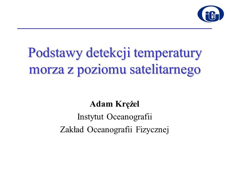 Podstawy detekcji temperatury morza z poziomu satelitarnego Adam Krężel Instytut Oceanografii Zakład Oceanografii Fizycznej