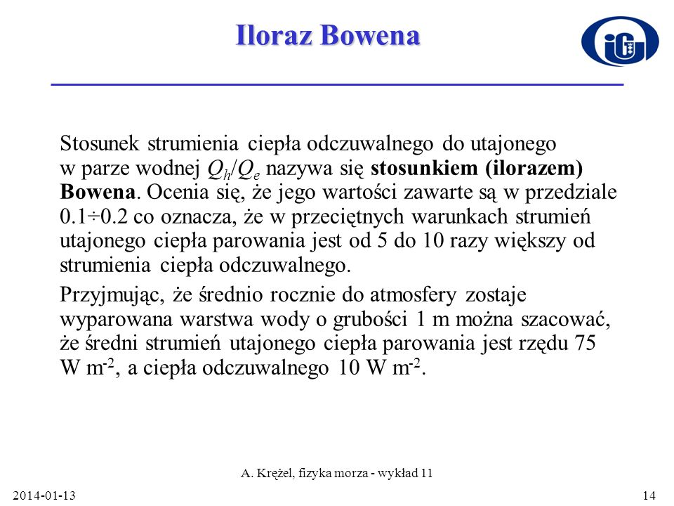 2014-01-13 A. Krężel, fizyka morza - wykład 11 14 Iloraz Bowena Stosunek strumienia ciepła odczuwalnego do utajonego w parze wodnej Q h /Q e nazywa si
