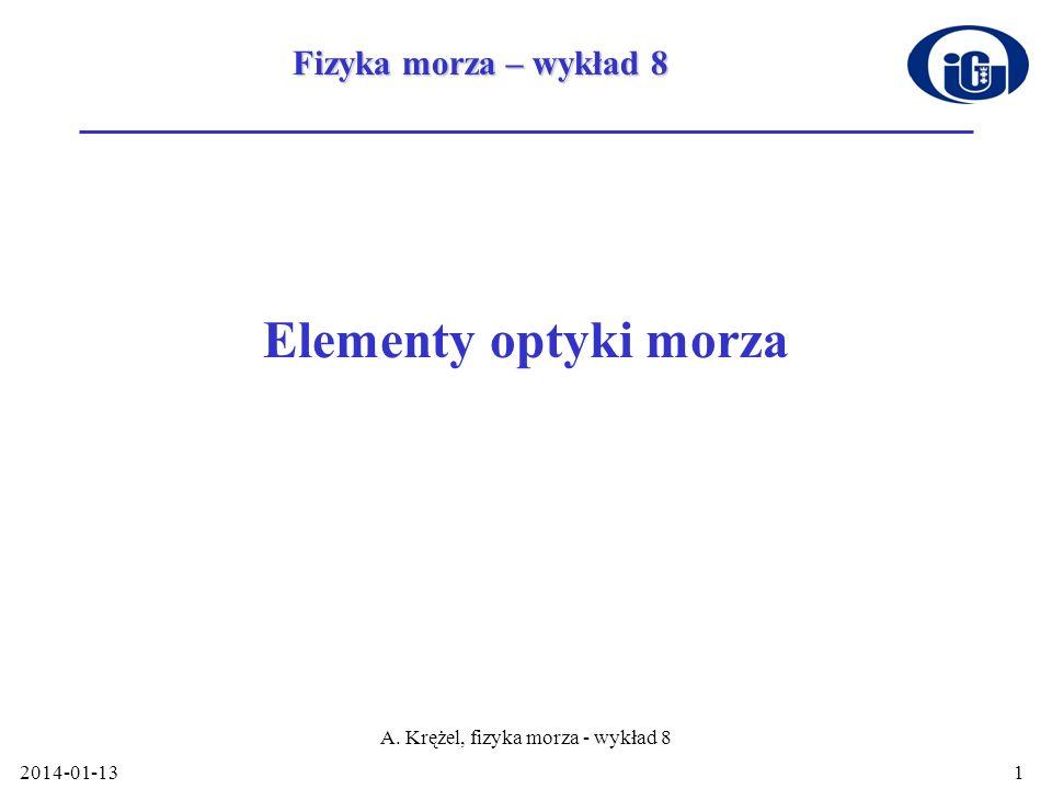 2014-01-13 A. Krężel, fizyka morza - wykład 8 1 Elementy optyki morza Fizyka morza – wykład 8