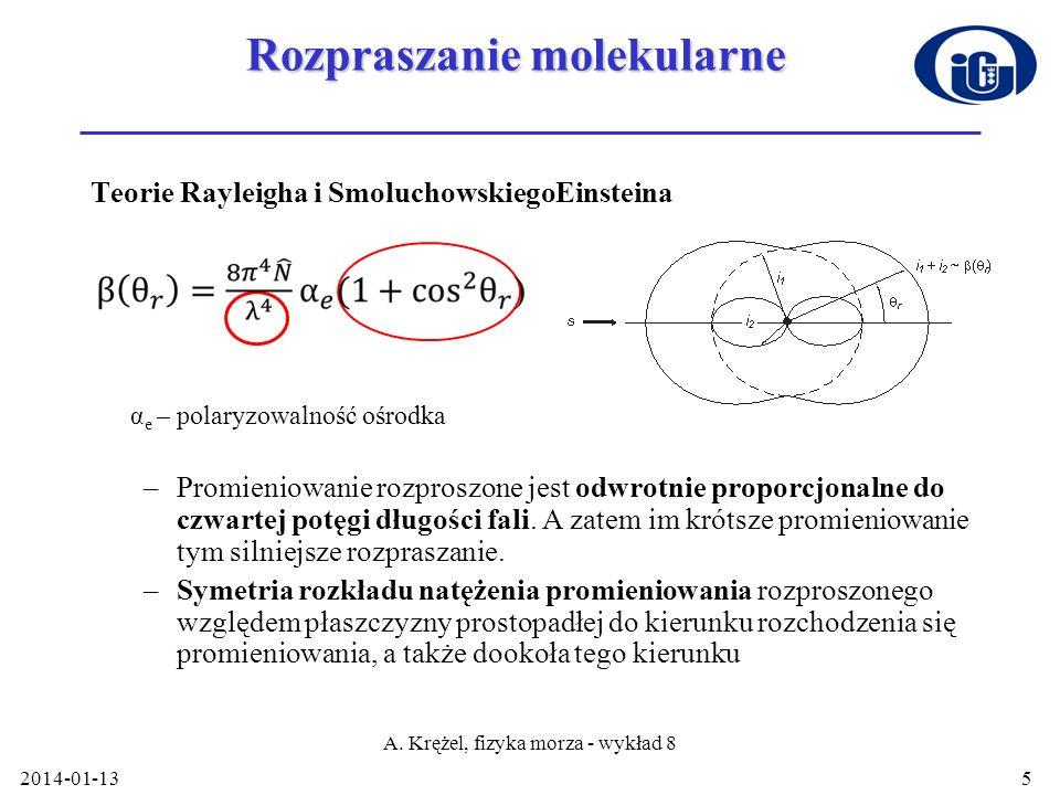 2014-01-13 A. Krężel, fizyka morza - wykład 8 5 Rozpraszanie molekularne Teorie Rayleigha i SmoluchowskiegoEinsteina α e – polaryzowalność ośrodka –Pr