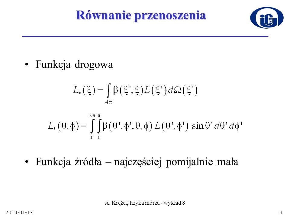 2014-01-13 A. Krężel, fizyka morza - wykład 8 9 Równanie przenoszenia Funkcja drogowa Funkcja źródła – najczęściej pomijalnie mała