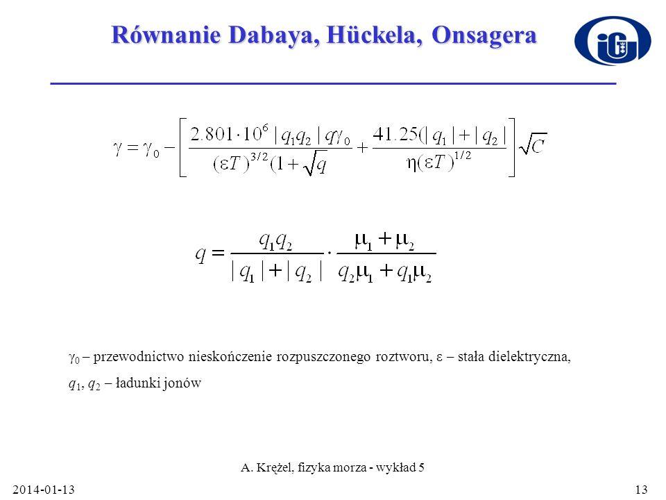 2014-01-13 A. Krężel, fizyka morza - wykład 5 13 Równanie Dabaya, Hückela, Onsagera γ 0 – przewodnictwo nieskończenie rozpuszczonego roztworu, ε – sta