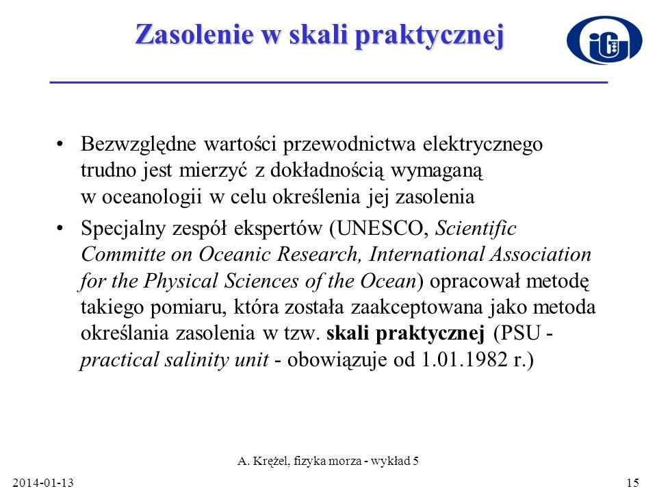 2014-01-13 A. Krężel, fizyka morza - wykład 5 15 Zasolenie w skali praktycznej Bezwzględne wartości przewodnictwa elektrycznego trudno jest mierzyć z