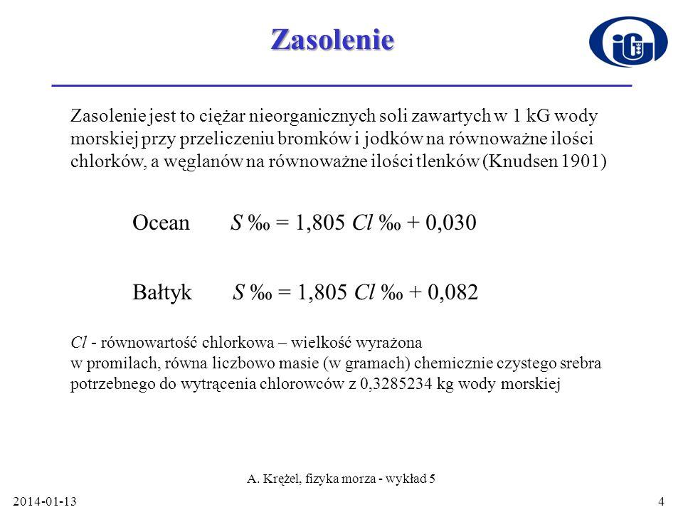 Zasolenie 2014-01-13 A. Krężel, fizyka morza - wykład 5 4 Zasolenie jest to ciężar nieorganicznych soli zawartych w 1 kG wody morskiej przy przeliczen