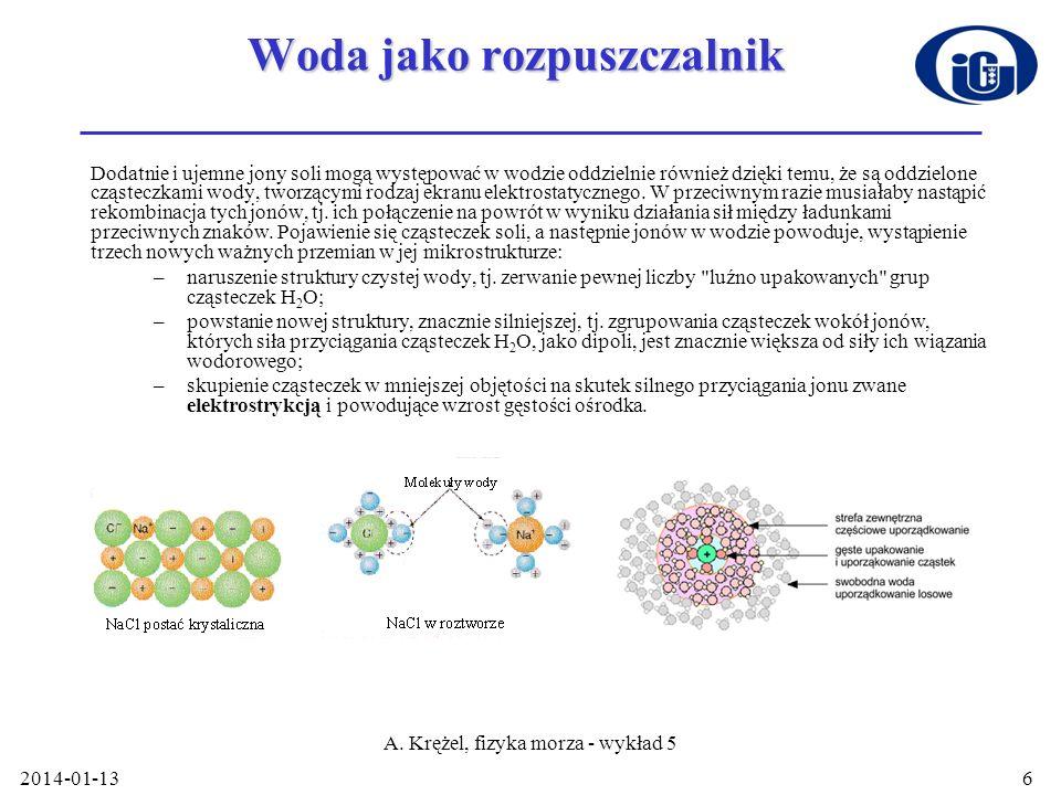 2014-01-13 A. Krężel, fizyka morza - wykład 5 6 Woda jako rozpuszczalnik Dodatnie i ujemne jony soli mogą występować w wodzie oddzielnie również dzięk