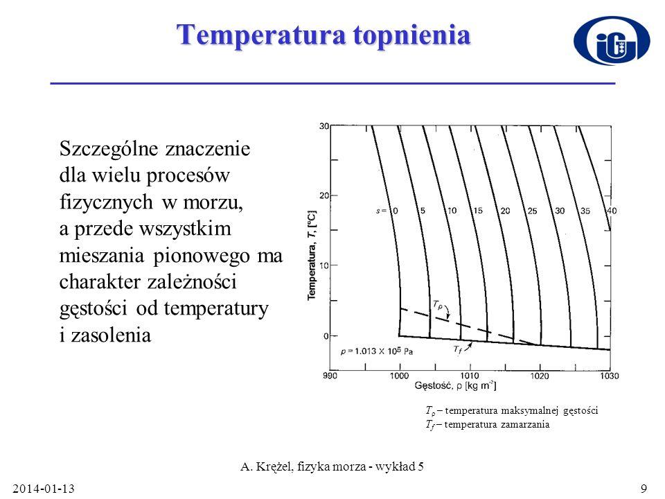 2014-01-13 A. Krężel, fizyka morza - wykład 5 9 Temperatura topnienia Szczególne znaczenie dla wielu procesów fizycznych w morzu, a przede wszystkim m