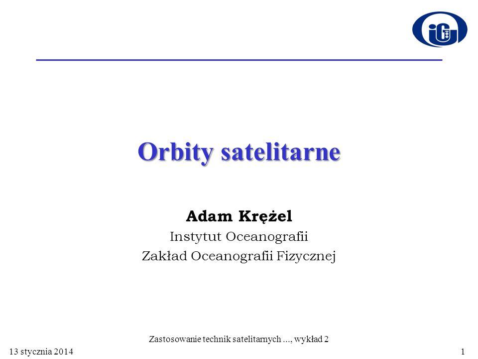 Orbity satelitarne Adam Krężel Instytut Oceanografii Zakład Oceanografii Fizycznej 13 stycznia 2014 Zastosowanie technik satelitarnych..., wykład 2 1