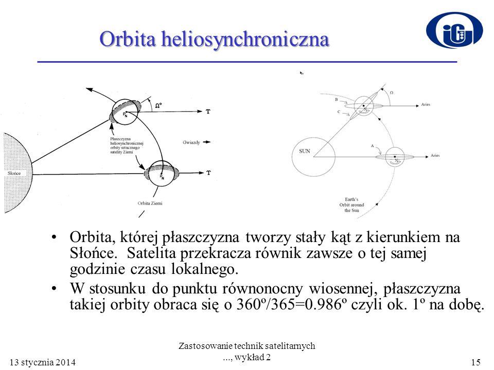 13 stycznia 2014 Zastosowanie technik satelitarnych..., wykład 2 15 Orbita heliosynchroniczna Orbita, której płaszczyzna tworzy stały kąt z kierunkiem