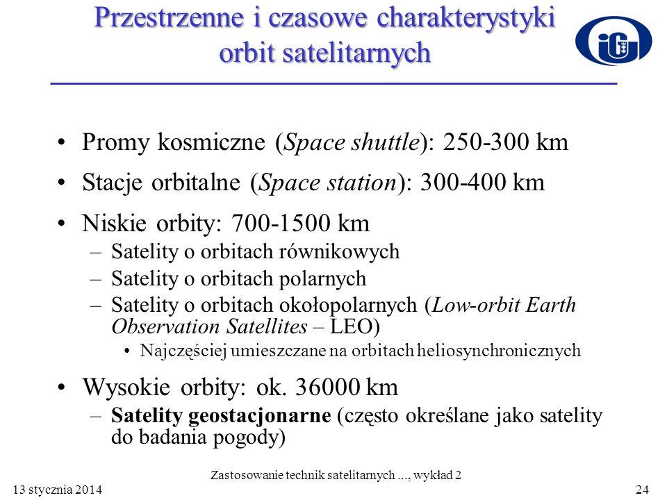 13 stycznia 2014 Przestrzenne i czasowe charakterystyki orbit satelitarnych Promy kosmiczne (Space shuttle): 250-300 km Stacje orbitalne (Space statio