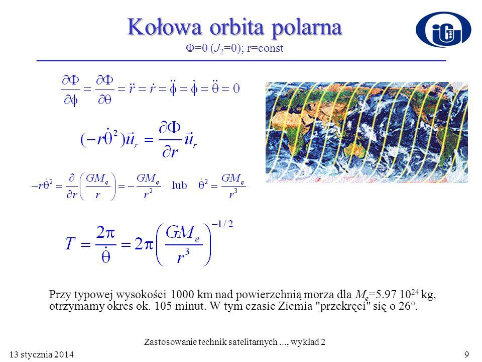 Kołowa orbita polarna Kołowa orbita polarna Φ=0 (J 2 =0); r=const Przy typowej wysokości 1000 km nad powierzchnią morza dla M e =5.97 10 24 kg, otrzym