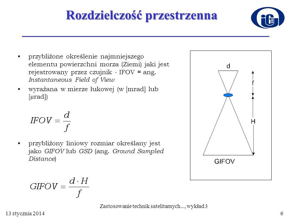 Szerokość ścieżki lub Pole widzenia (FOV - Field of View) - określa kąt skanowania i wyraża się w stopniach (pole widzenia) lub w kilometrach (szerokość ścieżki) Szerokość pasma (FWHM - Full Width at Half Maximum) - szerokość pasma czułości detektora w połowie widma jego czułości spektralnej 13 stycznia 20147 Zastosowanie technik satelitarnych..., wykład 3
