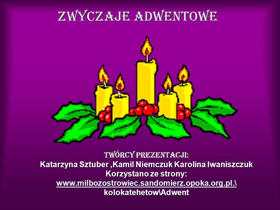 Zwyczaje Adwentowe Twórcy Prezentacji: Katarzyna Sztuber,Kamil Niemczuk Karolina Iwaniszczuk Korzystano ze strony: www.milbozostrowiec.sandomierz.opok