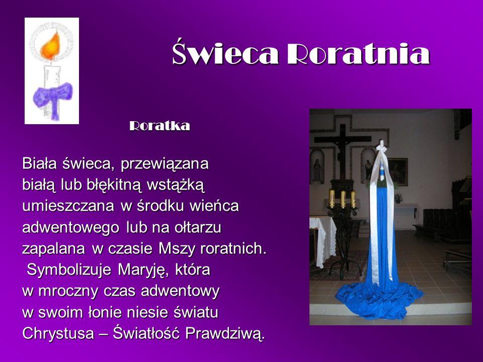 Ś wieca Roratnia Ś wieca Roratnia Roratka Roratka Biała świeca, przewiązana białą lub błękitną wstążką umieszczana w środku wieńca adwentowego lub na