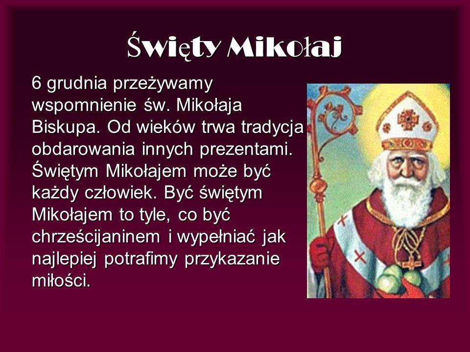 Ś wi ę ty Miko ł aj 6 grudnia przeżywamy wspomnienie św. Mikołaja Biskupa. Od wieków trwa tradycja obdarowania innych prezentami. Świętym Mikołajem mo