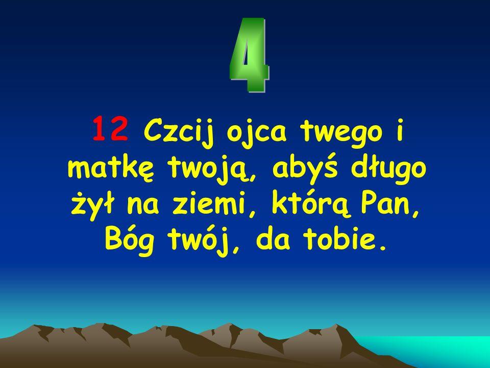 12 Czcij ojca twego i matkę twoją, abyś długo żył na ziemi, którą Pan, Bóg twój, da tobie.