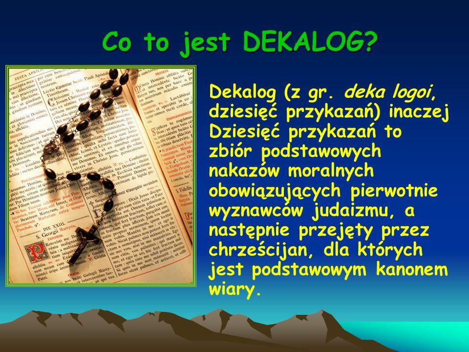 Co to jest DEKALOG? Co to jest DEKALOG? Dekalog (z gr. deka logoi, dziesięć przykazań) inaczej Dziesięć przykazań to zbiór podstawowych nakazów moraln