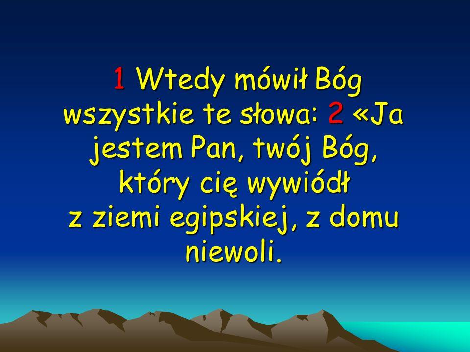 1 Wtedy 1 Wtedy mówił Bóg wszystkie te słowa: 2 «Ja jestem Pan, twój Bóg, który cię wywiódł z ziemi egipskiej, z domu niewoli.