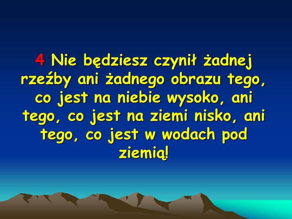 4 Nie 4 Nie będziesz czynił żadnej rzeźby ani żadnego obrazu tego, co jest na niebie wysoko, ani tego, co jest na ziemi nisko, ani tego, co jest w wod