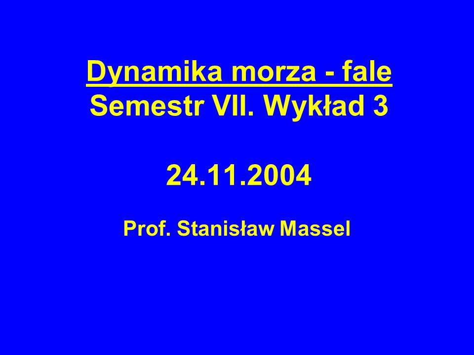 Dynamika morza - fale Semestr VII. Wykład 3 24.11.2004 Prof. Stanisław Massel