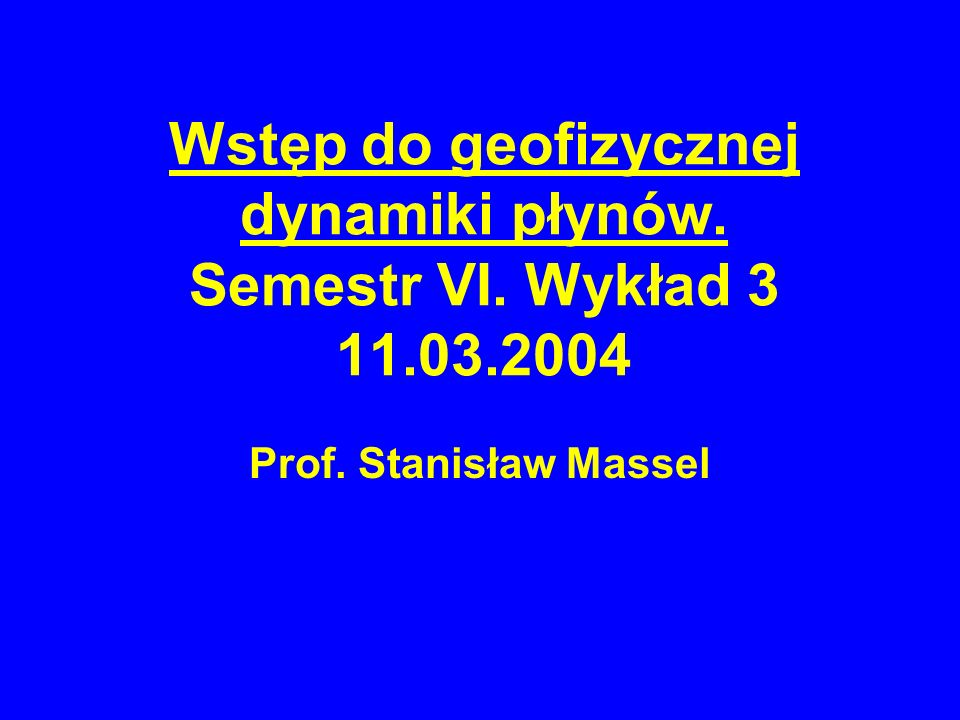 Wstęp do geofizycznej dynamiki płynów. Semestr VI. Wykład 3 11.03.2004 Prof. Stanisław Massel