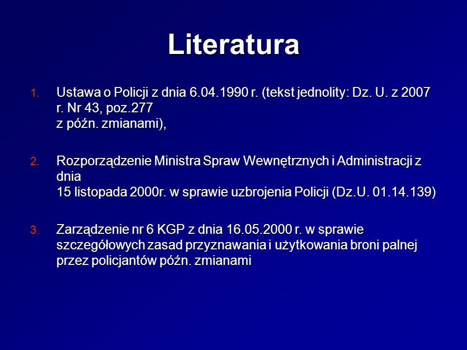 Literatura 1. Ustawa o Policji z dnia 6.04.1990 r. (tekst jednolity: Dz. U. z 2007 r. Nr 43, poz.277 z późn. zmianami), 2. Rozporządzenie Ministra Spr