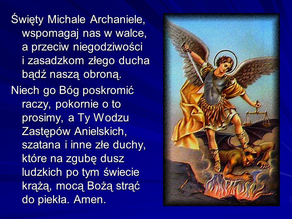 Święty Michale Archaniele, wspomagaj nas w walce, a przeciw niegodziwości i zasadzkom złego ducha bądź naszą obroną. Niech go Bóg poskromić raczy, pok