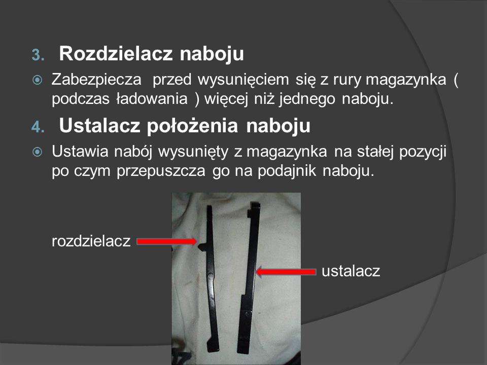 3. Rozdzielacz naboju Zabezpiecza przed wysunięciem się z rury magazynka ( podczas ładowania ) więcej niż jednego naboju. 4. Ustalacz położenia naboju