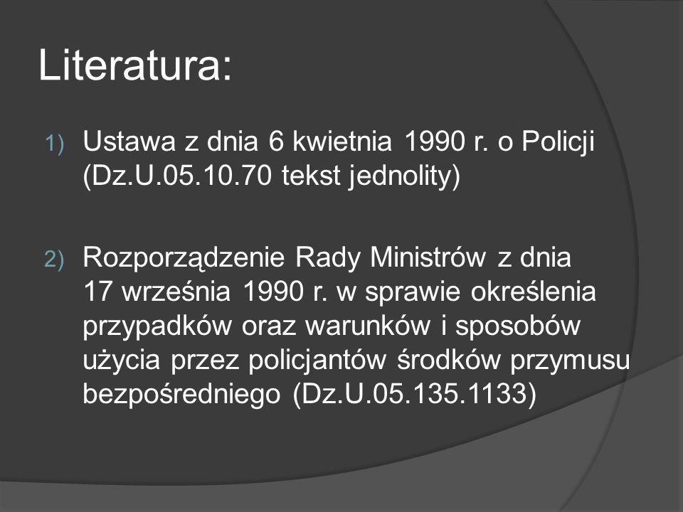 Literatura: 1) Ustawa z dnia 6 kwietnia 1990 r. o Policji (Dz.U.05.10.70 tekst jednolity) 2) Rozporządzenie Rady Ministrów z dnia 17 września 1990 r.