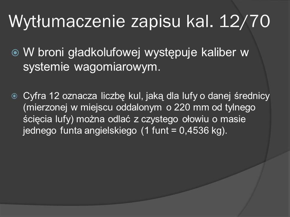 Wytłumaczenie zapisu kal. 12/70 W broni gładkolufowej występuje kaliber w systemie wagomiarowym. Cyfra 12 oznacza liczbę kul, jaką dla lufy o danej śr