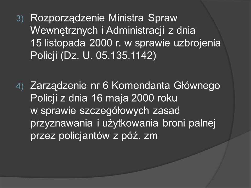 3) Rozporządzenie Ministra Spraw Wewnętrznych i Administracji z dnia 15 listopada 2000 r. w sprawie uzbrojenia Policji (Dz. U. 05.135.1142) 4) Zarządz