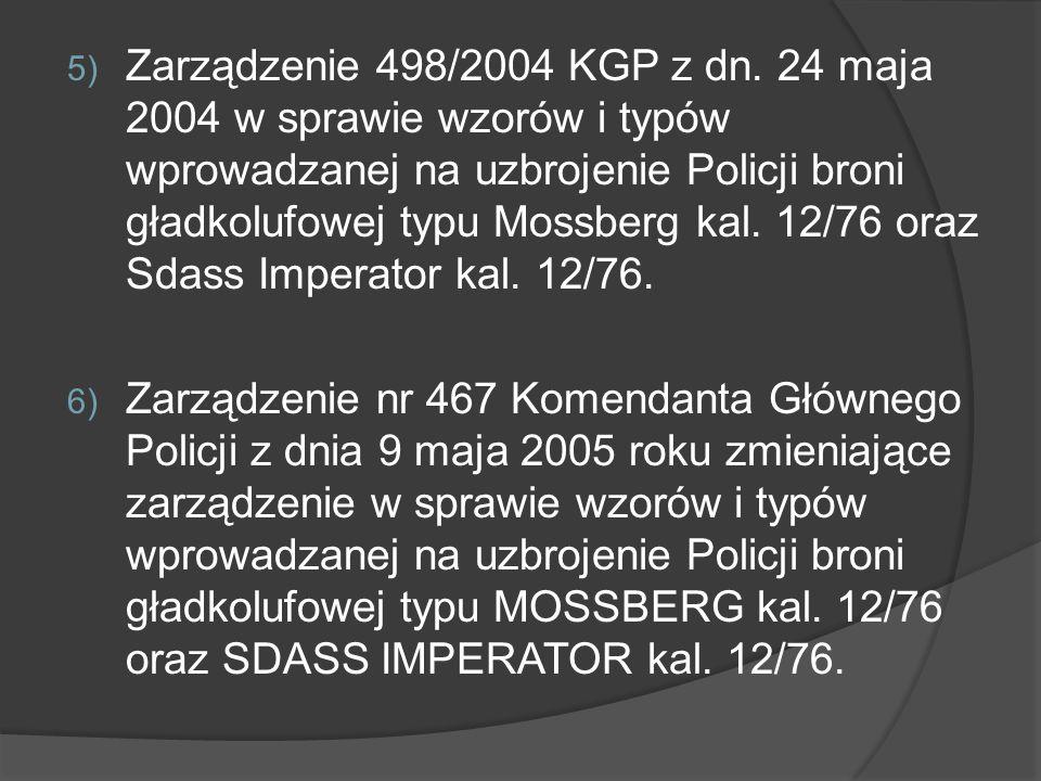 5) Zarządzenie 498/2004 KGP z dn. 24 maja 2004 w sprawie wzorów i typów wprowadzanej na uzbrojenie Policji broni gładkolufowej typu Mossberg kal. 12/7