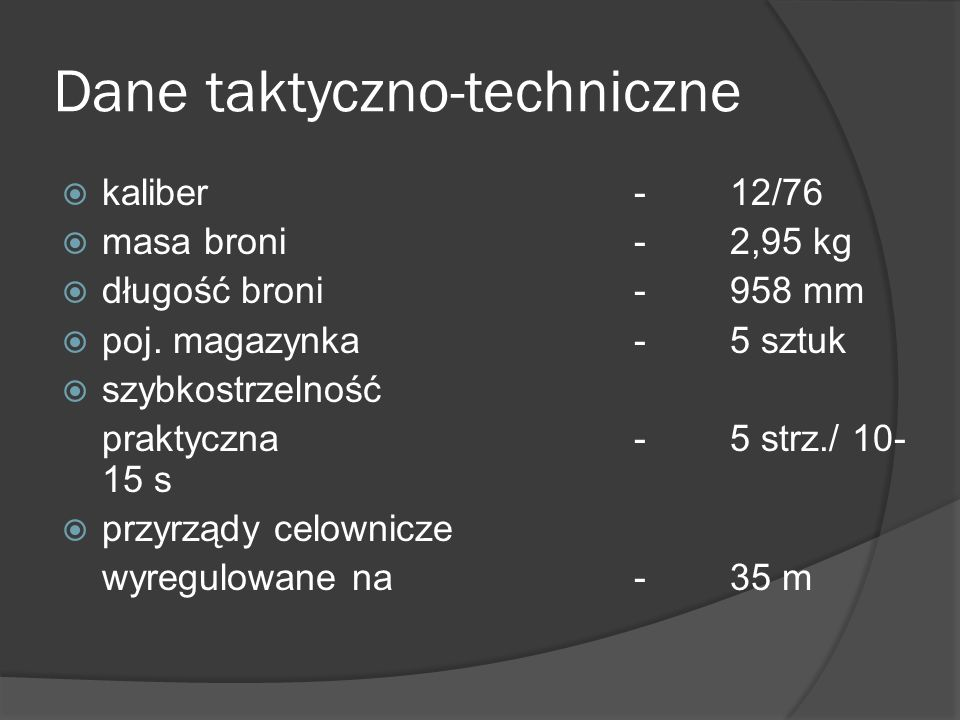 Dane taktyczno-techniczne kaliber-12/76 masa broni-2,95 kg długość broni-958 mm poj. magazynka-5 sztuk szybkostrzelność praktyczna-5 strz./ 10- 15 s p