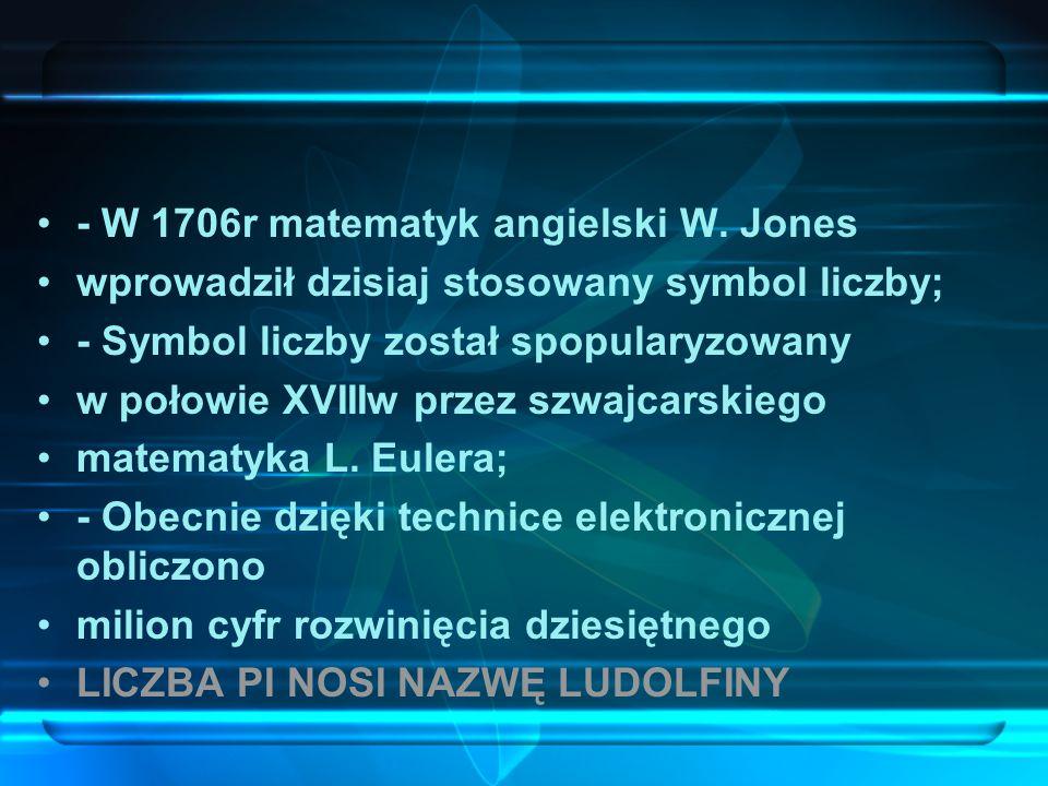 HISTORIA PI - Babilończycy (ok.2000p.n.e.) szacowali wartość liczby równą 3; - Egipcjanie (ok.2000p.n.e.) przyjmowali wartość (16/9)2; - Archimedes (IIIw.p.n.e.) stosował przybliżenie (22/7); - W 1610r holenderski matematyk Ludolf van Ceulen wyznaczył przybliżenie liczby z dokładnością do 35 miejsc po przecinku;