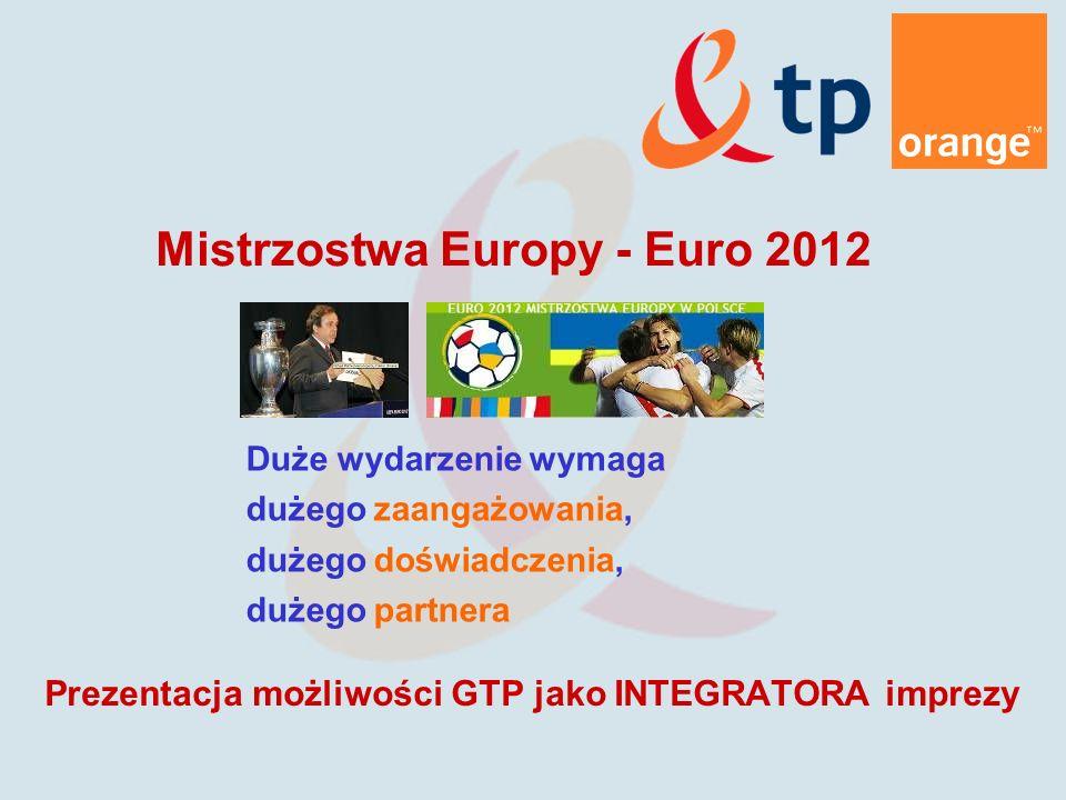 Duże wydarzenie wymaga dużego zaangażowania, dużego doświadczenia, dużego partnera Prezentacja możliwości GTP jako INTEGRATORA imprezy Mistrzostwa Europy - Euro 2012