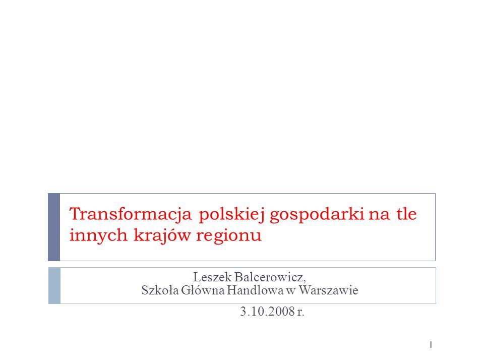 Transformacja polskiej gospodarki na tle innych krajów regionu Leszek Balcerowicz, Szkoła Główna Handlowa w Warszawie 3.10.2008 r. 1