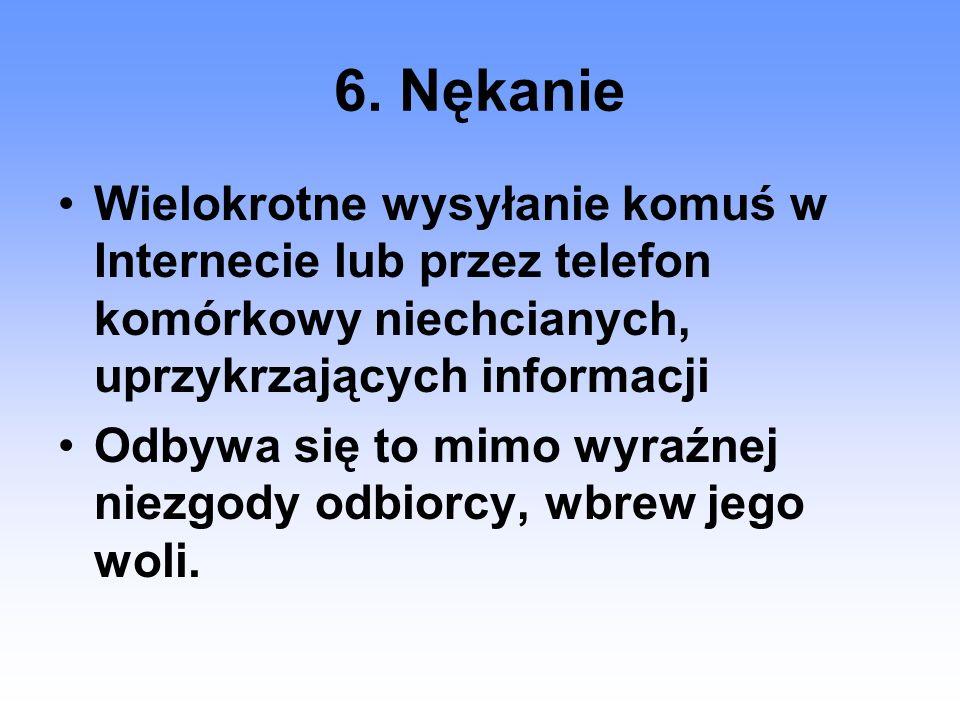 6. Nękanie Wielokrotne wysyłanie komuś w Internecie lub przez telefon komórkowy niechcianych, uprzykrzających informacji Odbywa się to mimo wyraźnej n