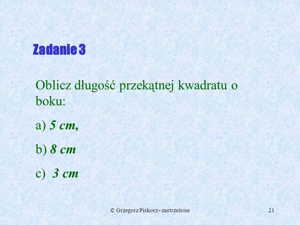 © Grzegorz Piskorz - zastrzeżone20 Zadanie 2 Sprawdź, czy trójkąty o danych bokach są prostokątne: a) 4 cm, 5 cm, 6 cm b) 6 cm, 8 cm, 10 cm c) 11 cm,