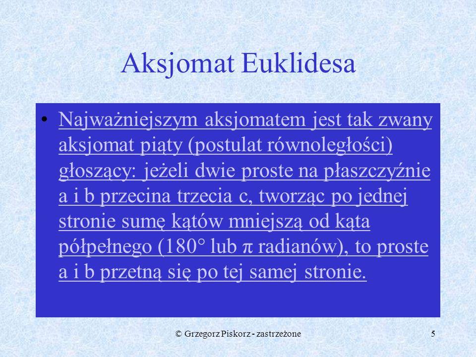 © Grzegorz Piskorz - zastrzeżone4 Matematyka euklidesowa Geometria euklidesowa-sformułowany w Podstawach,przez Euklidesa, zbiór pojęć i twierdzeń geom