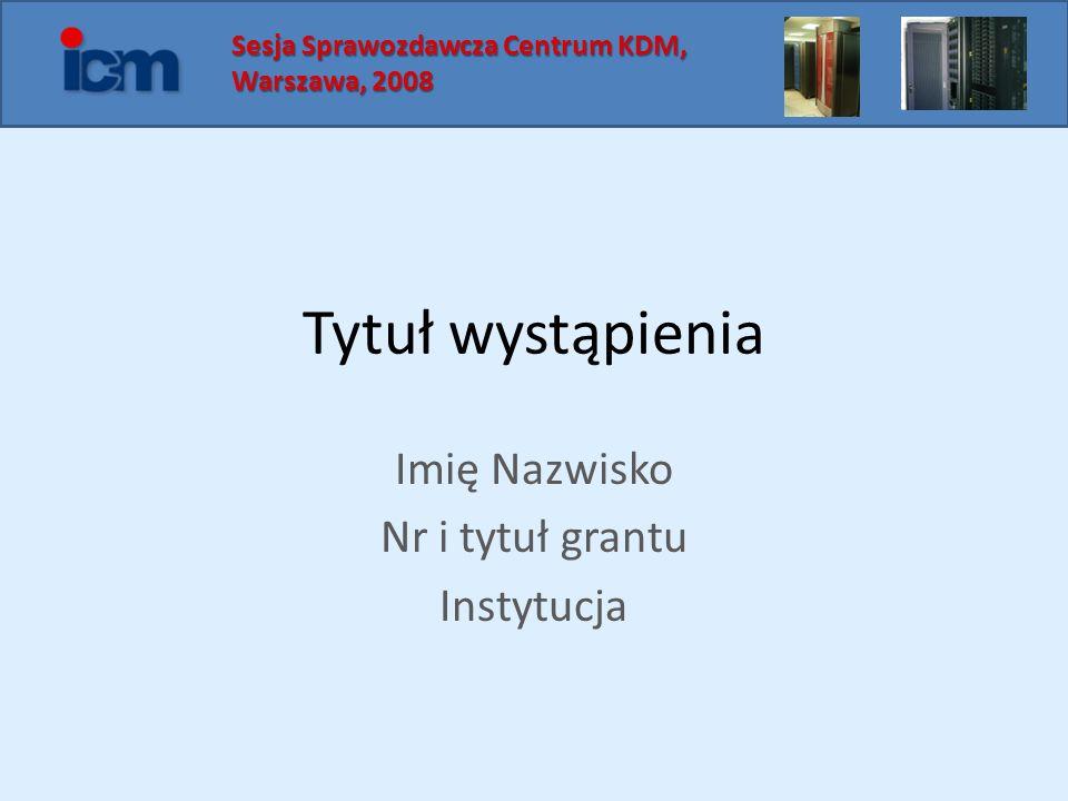 Tytuł wystąpienia Imię Nazwisko Nr i tytuł grantu Instytucja Sesja Sprawozdawcza Centrum KDM, Sesja Sprawozdawcza Centrum KDM, Warszawa, 2008 Warszawa, 2008