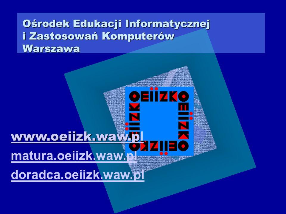 Ośrodek Edukacji Informatycznej i Zastosowań Komputerów Warszawa www.oeiizk.waw.p l matura.oeiizk.waw.pl doradca.oeiizk.waw.pl