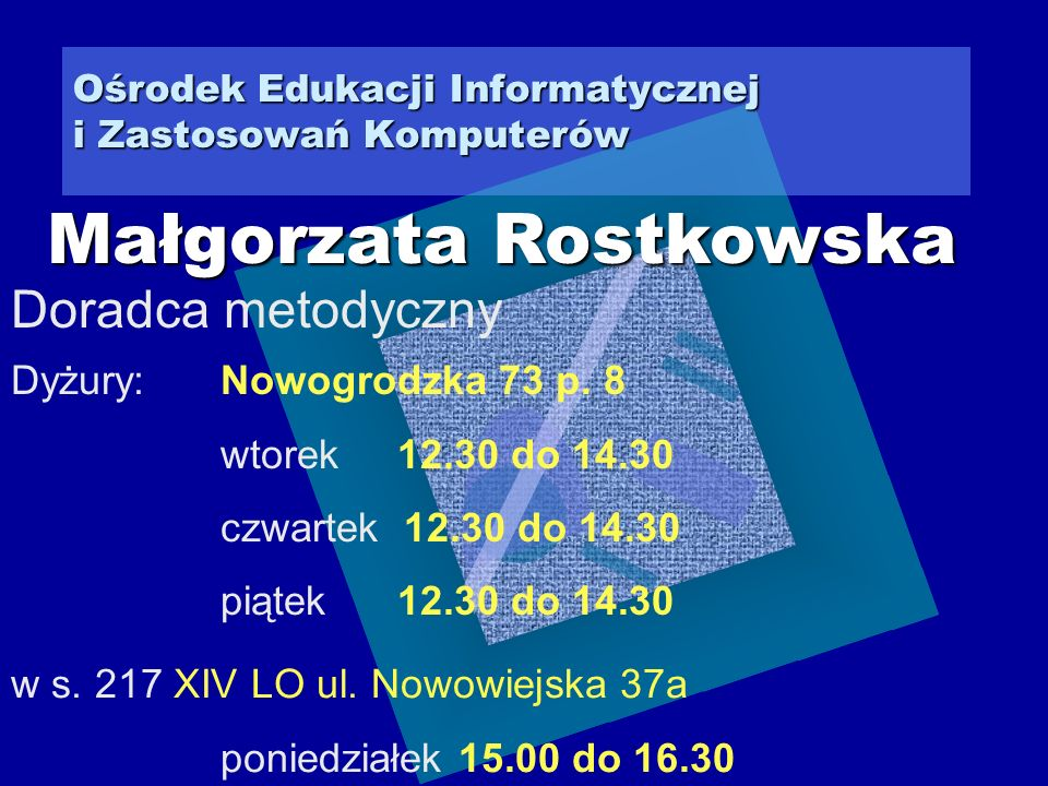Ośrodek Edukacji Informatycznej i Zastosowań Komputerów Doradca metodyczny Małgorzata Rostkowska Dyżury: Nowogrodzka 73 p.