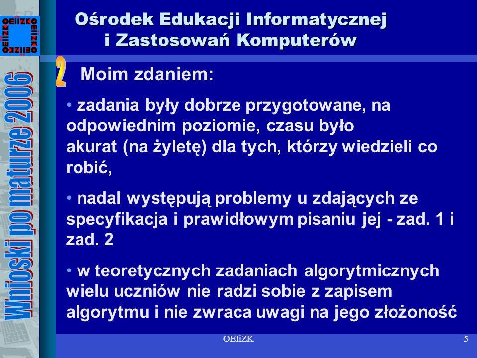 OEIiZK4 Ośrodek Edukacji Informatycznej i Zastosowań Komputerów Moje wnioski są oparte jedynie na wrażeniach po sprawdzaniu prac maturalnych wraz z zespołem egzaminatorów maturalnych U nas (Mazowsze) było do sprawdzania 300 pierwszych arkuszy i 298 drugich arkuszy.