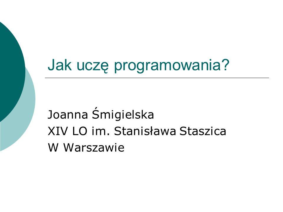 Jak uczę programowania? Joanna Śmigielska XIV LO im. Stanisława Staszica W Warszawie